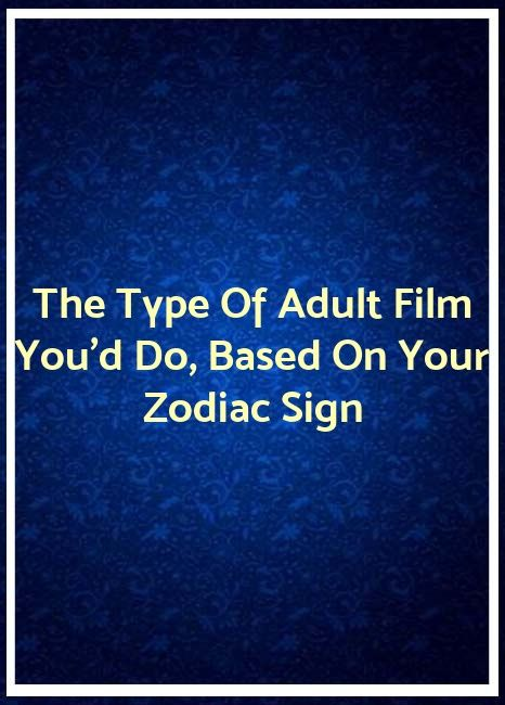 The Type Of Adult Film You'd Do, Based On Your Zodiac Sign