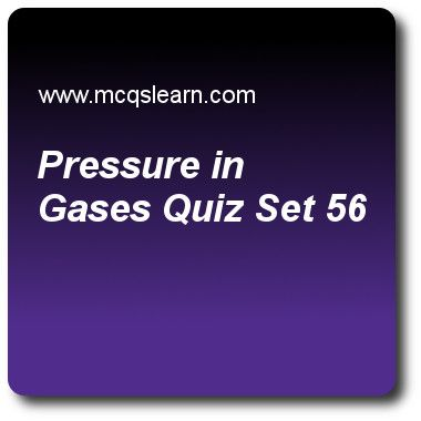 Pressure In Gases Quizzes: O level physics Quiz 56 Questions and Answers - Practice physics quizzes based questions and answers to study pressure in gases quiz with answers. Practice MCQs to test learning on pressure in gases, melting and solidification, condensation: o level physics, power in physics, states of matter quizzes. Online pressure in gases worksheets has study guide as if air at a pressure of 2 mpa is compressed such that new volume of air is one eighth of its initial volume..