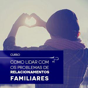 Curso: Como lidar com os problemas de relacionamentos familiares