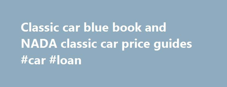 "Classic car blue book and NADA classic car price guides #car #loan http://canada.remmont.com/classic-car-blue-book-and-nada-classic-car-price-guides-car-loan/  #car value book # The Kelly Blue Book classic car guide and NADA Classic car price guide Looking at a classic car to buy and can't decide if the price the seller is asking is in line with the Kelly Blue Book classic car price ranges? Get a copy of ""Kelley Blue Book Official Guide, for Early Model Cars"" from Barnes and Nobles."