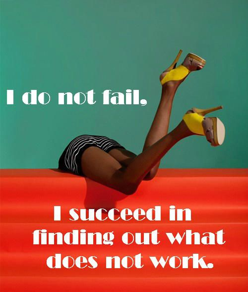 Remember if you keep going, you cannot fail - you simply succeed by discovering what doesn't work.