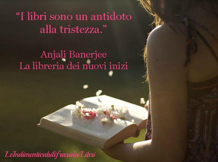 """""""I libri sono un antidoto alla tristezza."""" Anjali Banerjee - La libreria dei nuovi inizi"""