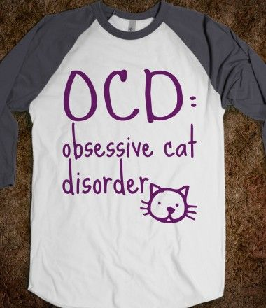 """OCD: Obsessive Cat Disorder  I'm willing to bet my boyfriend would not disagree with this at all! His exact words when I showed him this was """"nope"""" lol"""