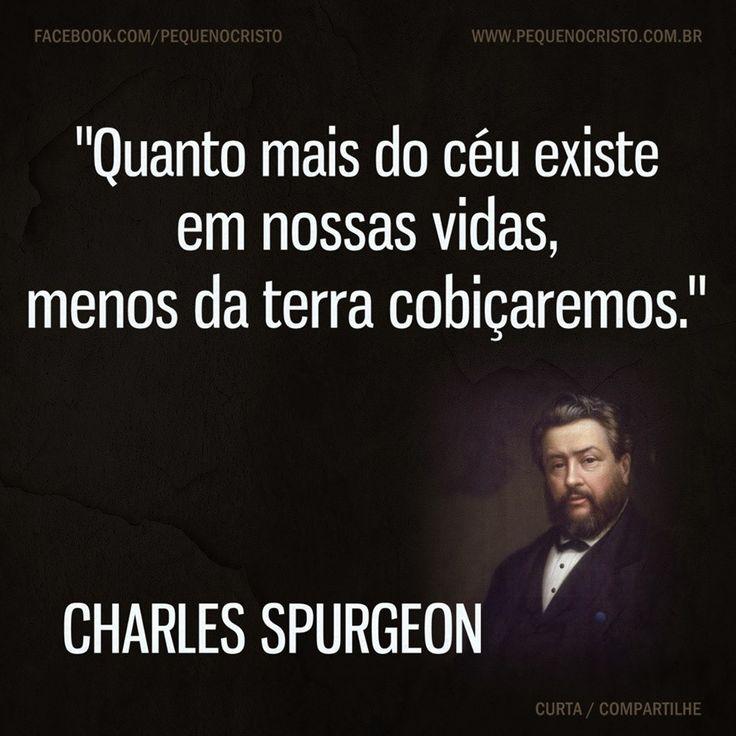 """""""Quanto mais do céu existe em nossas vidas, menos da terra cobiçaremos."""" Charles Spurgeon"""
