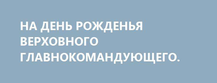 НА ДЕНЬ РОЖДЕНЬЯ ВЕРХОВНОГО ГЛАВНОКОМАНДУЮЩЕГО. http://rusdozor.ru/2016/10/07/na-den-rozhdenya-verxovnogo-glavnokomanduyushhego/  Россия возродилась. Россия вернулась. И если бы у меня были такие полномочия, то я бы наградил товарища полковника Путина звездой Героя Советского Союза Редко когда бывает, что один человек способен вернуть надежду и самоуважение столь многим… Сегодня у Президента Российской ...