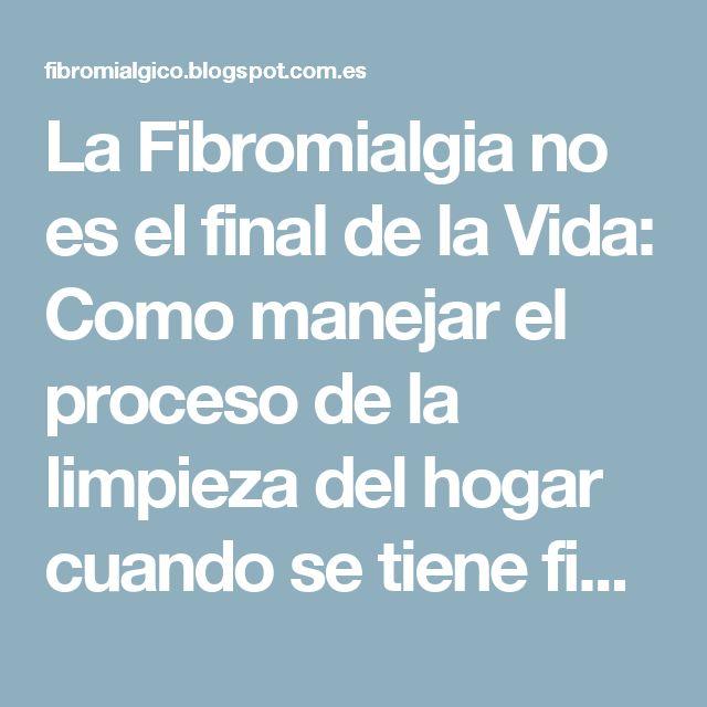 La Fibromialgia no es el final de la Vida: Como manejar el proceso de la limpieza del hogar cuando se tiene fibromialgia