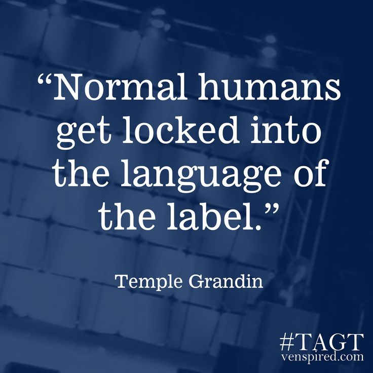 Temple Grandin quote. Labeling is a way we colonize each other- to understand who has the power- it comes down to fear. If we believed we were safe and our needs were taken care of and our desires were not shameful we would stop doing this to each other.