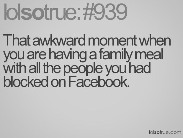 That awkward moment when you are having a family meal with all the people you had blocked on Facebook.
