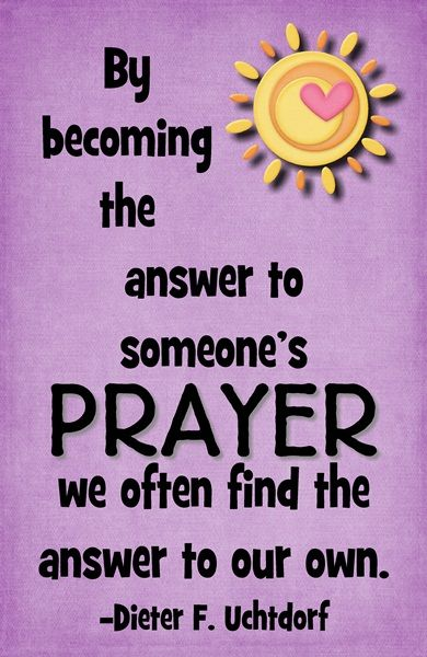 By becoming the answer to someone's prayer we often find the answer to our own.  -Dieter F. Uchtdorf, LDS General Conference