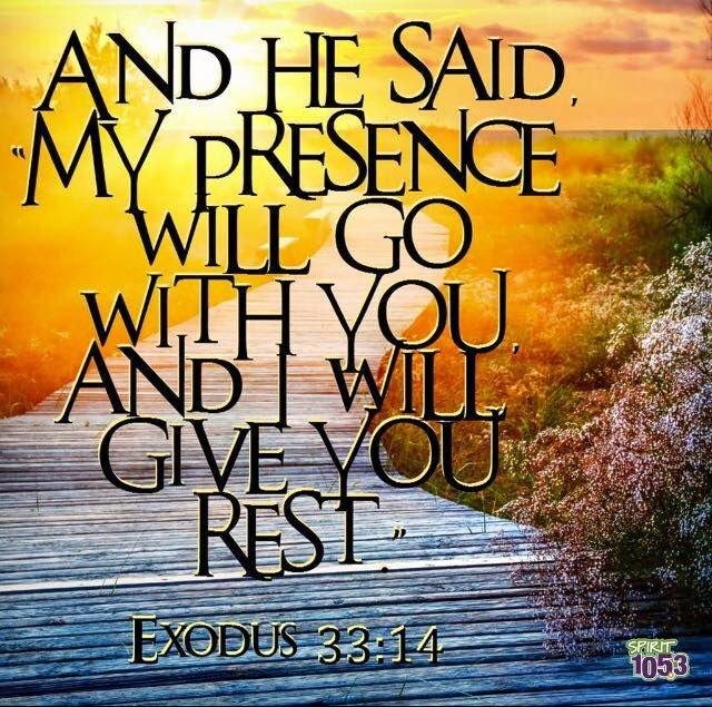 Exodus 33:14 And He said my presence will go with you...