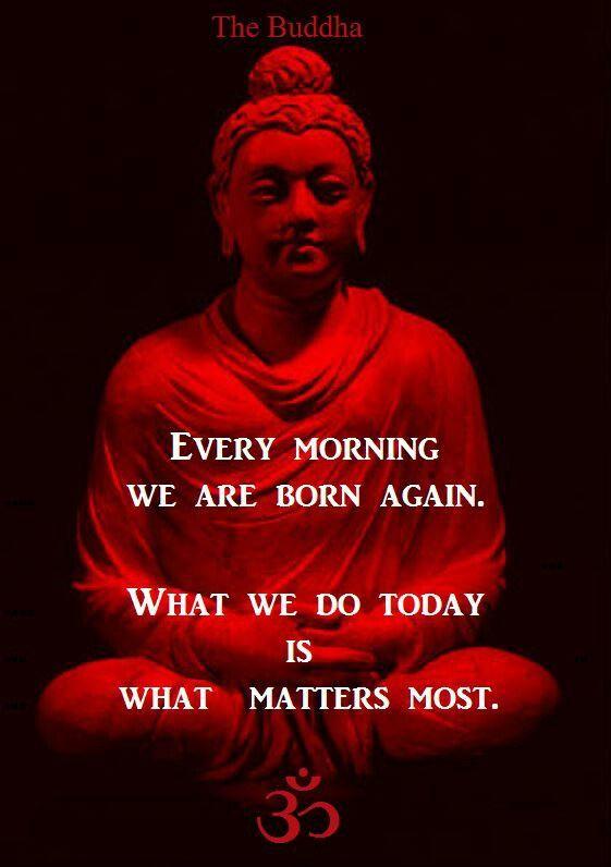Cada mañana nacemos de nuevo. Lo que hacemos hoy es lo que más importa.