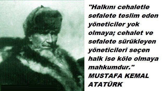 """"""" Halkını cehalet ile sefalete teslim eden yöneticiler yok olmaya; cehalet ve sefalete sürükleyen yöneticileri seçen halk ise köle olmaya mahkumdur """" (Mustafa Kemal ATATÜRK)."""