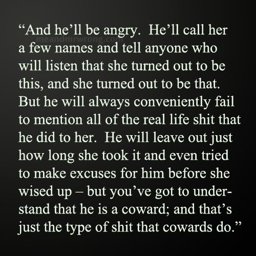 This couldnt be more spot on for My Ex(well actually a few ex's of mine) when any person has to belittle there Ex in anyway they're just Cowards that have to hide behind their web of lies cause they dont want the world to find just what kind of person they really are!If you dont want people to think less of you then don't behave in a way that they would have a reason to!