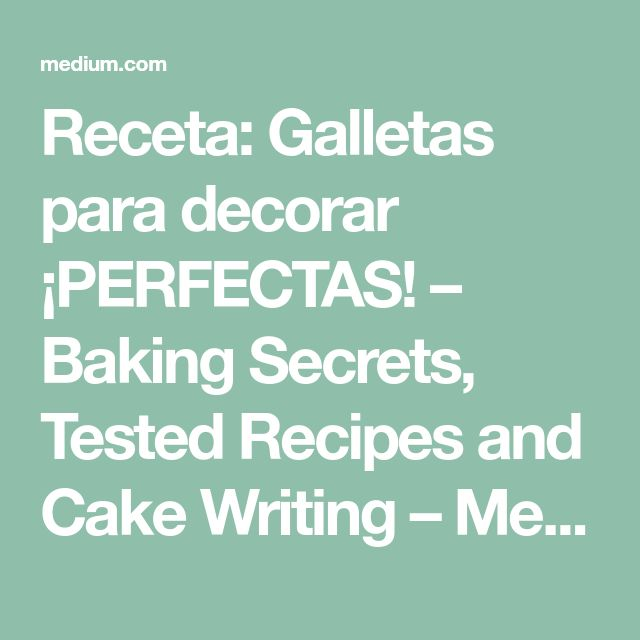 Receta: Galletas para decorar ¡PERFECTAS! – Baking Secrets, Tested Recipes and Cake Writing – Medium