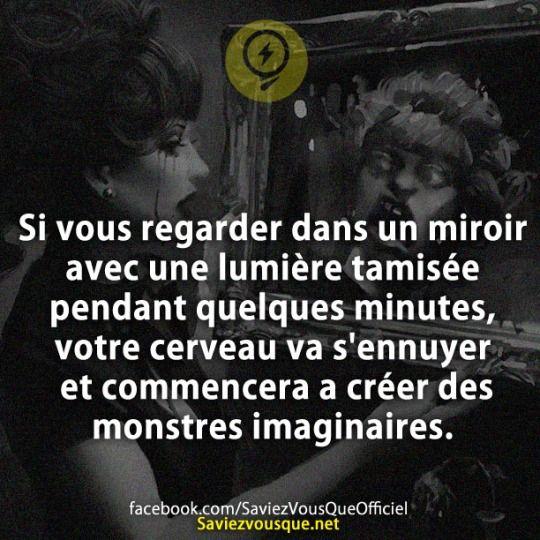 Si vous regarder dans un miroir avec une lumière tamisée pendant quelques minutes, votre cerveau va s'ennuyer et commencera a créer des monstres imaginaires.   Saviez Vous Que?