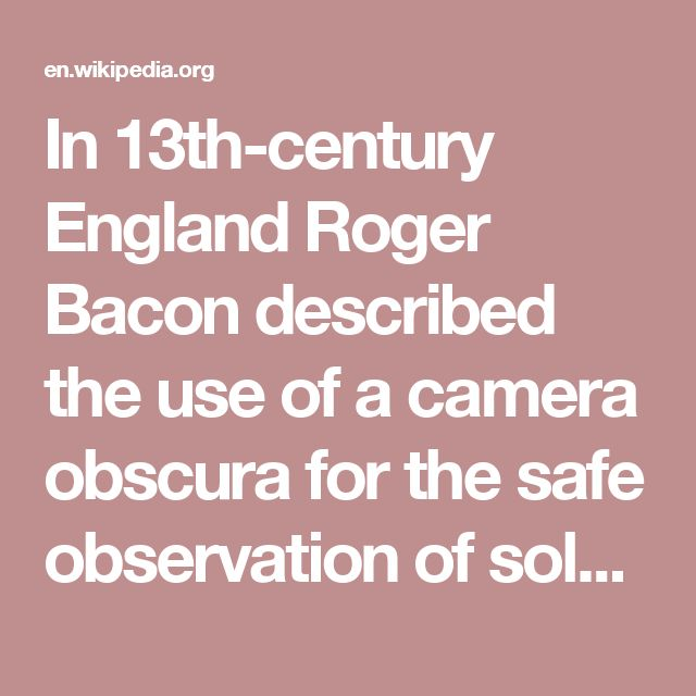 In 13th-century England Roger Bacon described the use of a camera obscura for the safe observation of solar eclipses, exactly because the viewer looks at the projected image and not the sun itself.