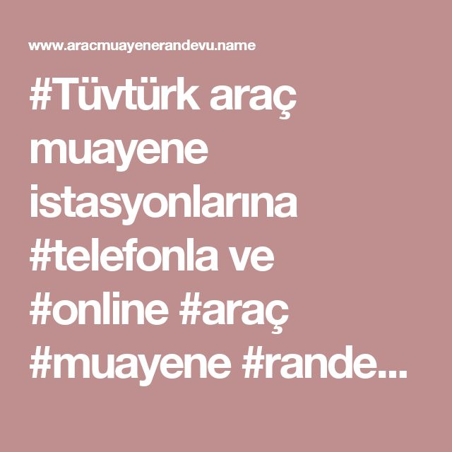 #Tüvtürk araç muayene istasyonlarına #telefonla ve #online #araç #muayene #randevu alma