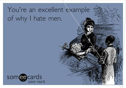 You're an excellent example of why I hate men.