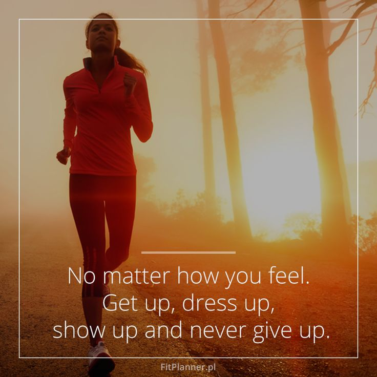 No matter how you feel. Get up, dress up, show up and never give up!
