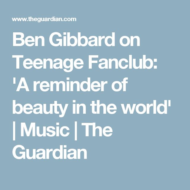 Ben Gibbard on Teenage Fanclub: 'A reminder of beauty in the world'   Music   The Guardian