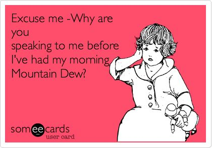 Excuse me -Why are you speaking to me before I've had my morning Mountain Dew?