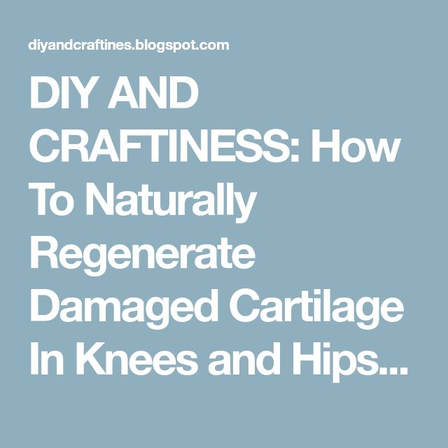 DIY AND CRAFTINESS: How To Naturally Regenerate Damaged Cartilage In Knees and Hips Page 2