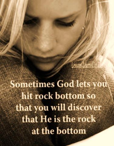 Sometimes God lets you hit rock bottom so that you will discover He is the Rock at the bottom!