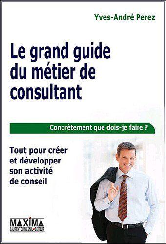 Le grand guide du métier de consultant : Tout pour créer et développer son activité de conseil | Perez, Yves-André - 428.53 PER