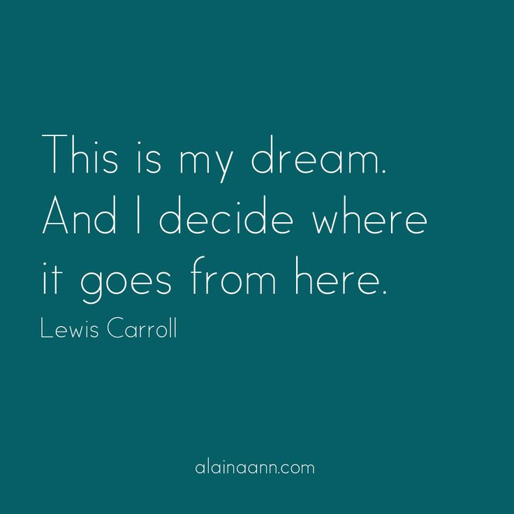 This is my dream. And I decide where it goes from here. Lewis Carroll