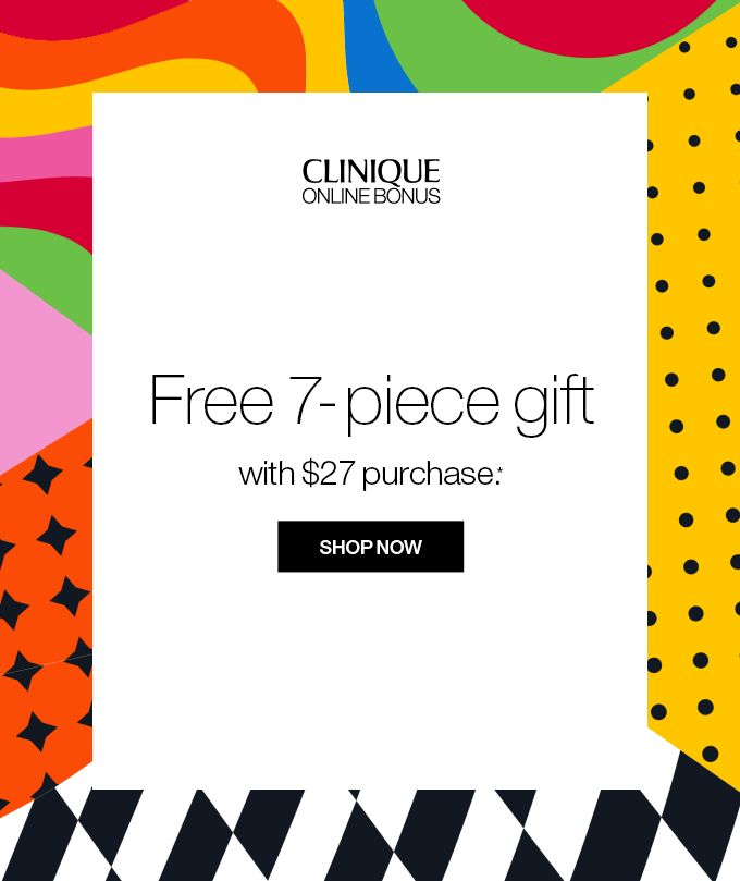 CLINIQUE  ONLINE BONUS Free 7-piece gift with $27 purchase.* SHOP NOW