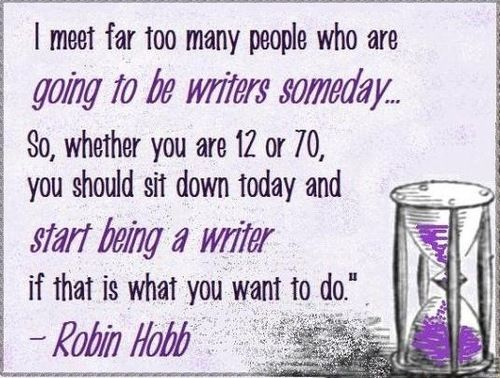 BE A WRITER TODAY.  Start being a writer if that is what you want to do. You're never too old or too young to start.