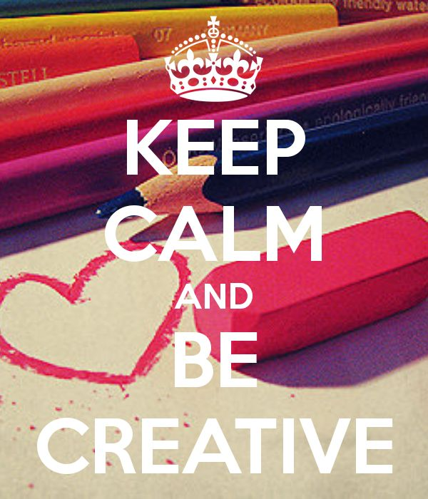 KEEP CALM AND BE CREATIVE: