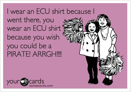 I wear an ECU shirt because I went there, you wear an ECU shirt because you wish you could be a PIRATE! ARRGH!!!!