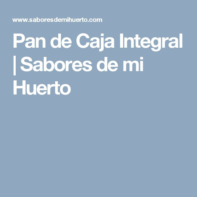 Pan de Caja Integral | Sabores de mi Huerto