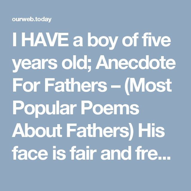 I HAVE a boy of five years old; Anecdote For Fathers – (Most Popular Poems About Fathers) His face is fair and fresh to see; His limbs are cast in beautyÕs mold And dearly he loves me.