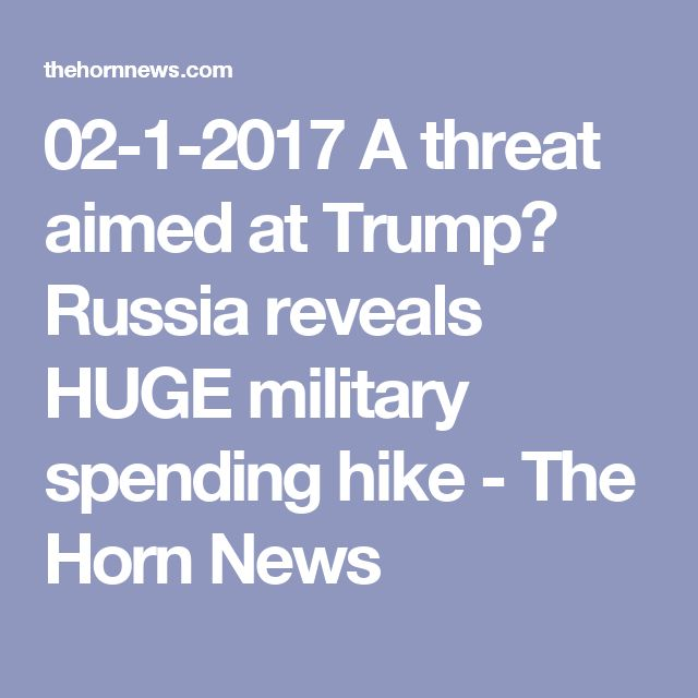 02-1-2017   A threat aimed at Trump? Russia reveals HUGE military spending hike - The Horn News