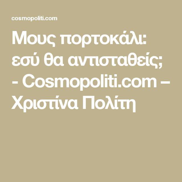 Μους πορτοκάλι: εσύ θα αντισταθείς; - Cosmopoliti.com – Χριστίνα Πολίτη