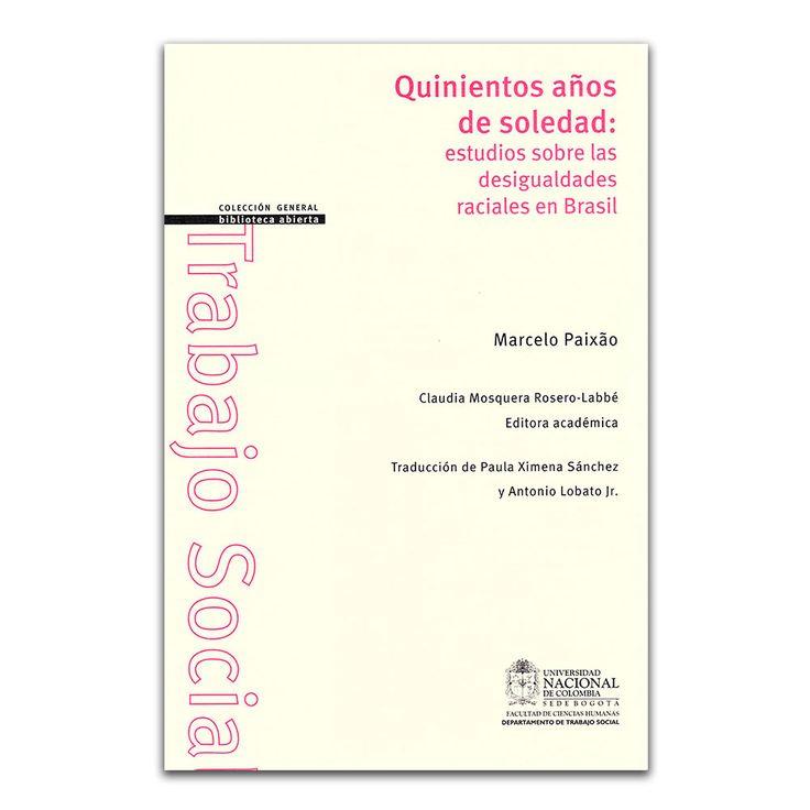 Quinientos años de soledad: estudios sobre las desigualdades raciales en Brasil – Marcelo Paixão – Universidad Nacional de Colombia www.librosyeditores.com Editores y distribuidores.