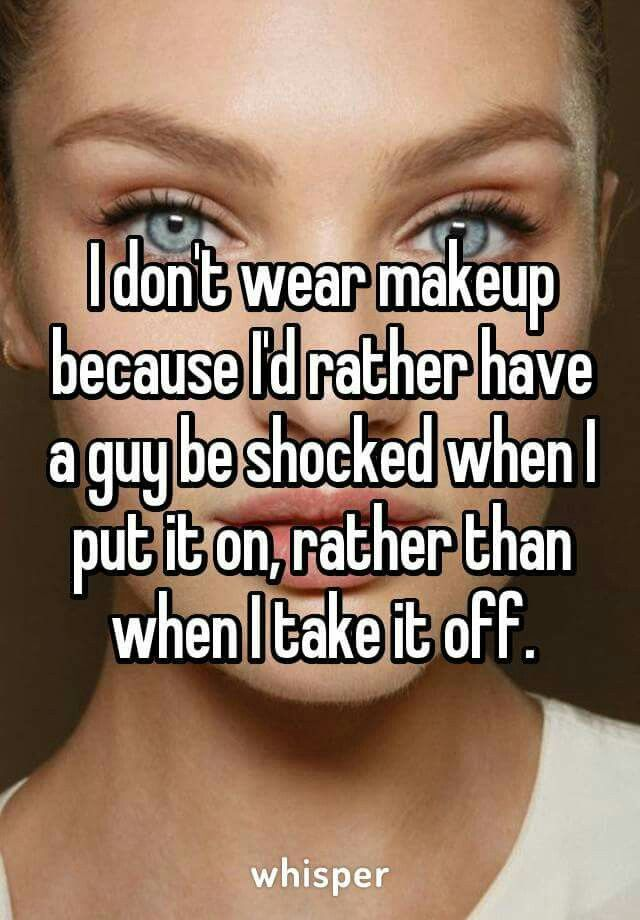 You shouldn't be basing your makeup choices on what men think, period. If you don't like makeup, then go natural! If you like makeup, then flaunt it! Do what YOU want. Oh, and if a man is truly shocked to see that you look different without makeup, he's an idiot. Just saying. Nobody has colored eye lids and shit lmao.