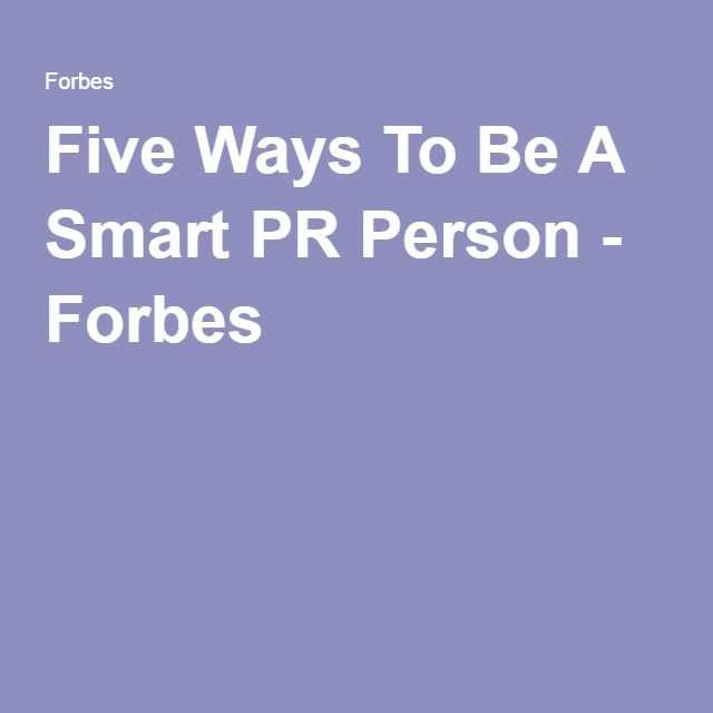 Five Ways To Be A Smart PR Person - Forbes