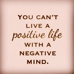 """""""You can't live a positive life with a negative mind."""""""