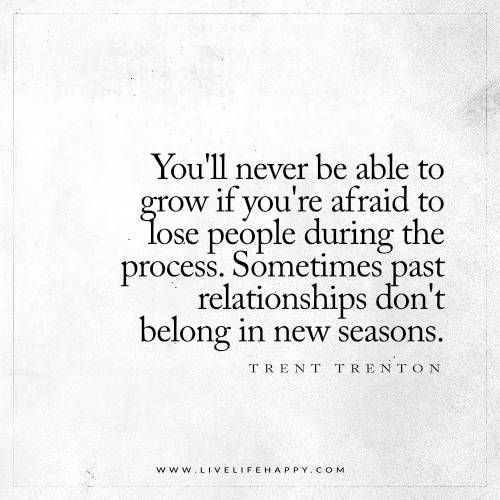 Live Life Happy: You'll never be able to grow if you're afraid to lose people during the process. Sometimes past relationships don't belong in new seasons. - Trent Shelton