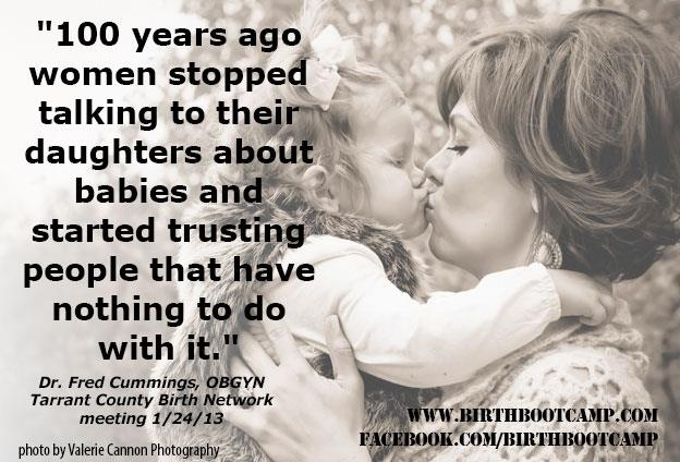 we must keep talking about birth to our daughters! We must also be living examples of empowered women capable of bringing forth their child into this world.  We must fight against the media's example of birth being beyond a woman's ability to manage without medical intervention.  Birth is a normal, natural part of the female physiology.
