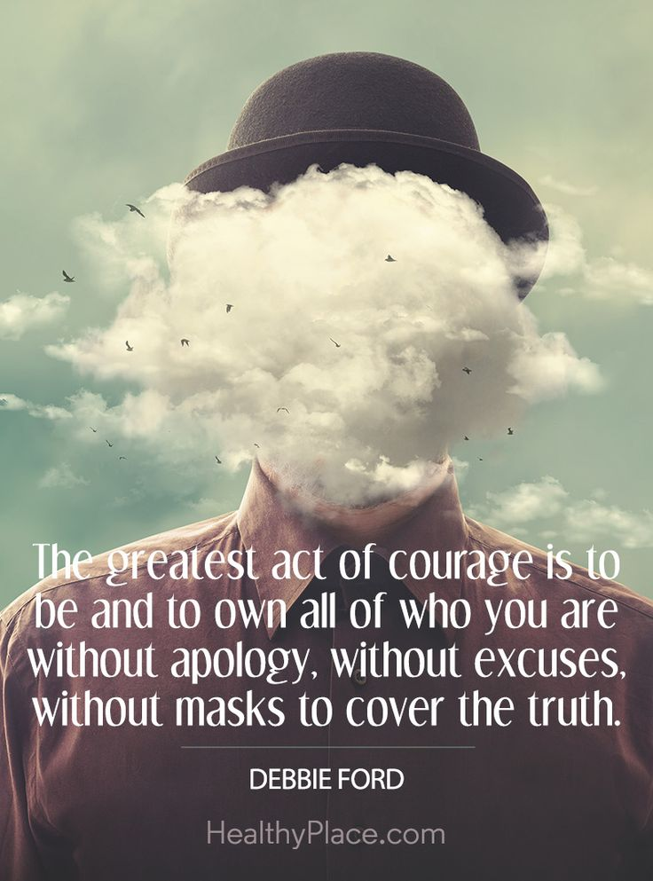 Quote on mental health: The greatest act of courage is to be and to own all of who you are without apology, without excuses, without masks to cover the truth - Debbie Ford. www.HealthyPlace.com