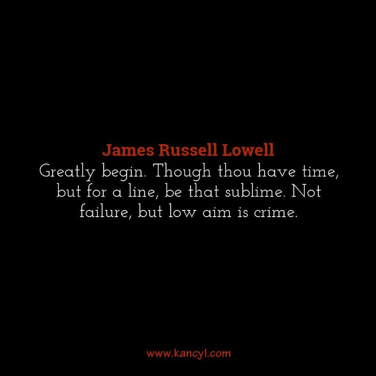"""Greatly begin. Though thou have time, but for a line, be that sublime. Not failure, but low aim is crime."", James Russell Lowell"