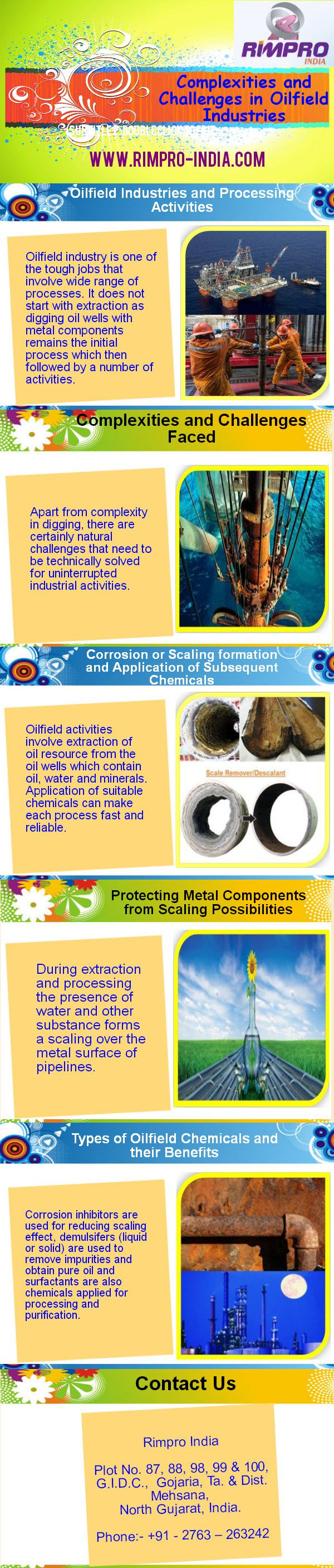 http://www.rimpro-india.com/articles1/complexities-and-challenges-in-oilfield-industries-infograph.html  Infograph presents the development processing for oilfield industries which include complexities and challenges faced, corrosion or scaling formation and application of subsequent chemicals, protecting metal components from scaling possibilities and oilfield chemicals benefits. For more, visit at above link or contact us on http://www.rimpro-india.com/contact-us.html.
