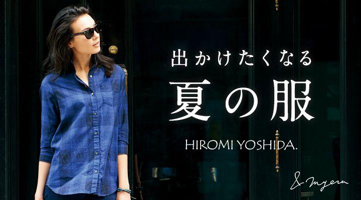 HIROMI YOSHIDA 出かけたくなる夏の服。