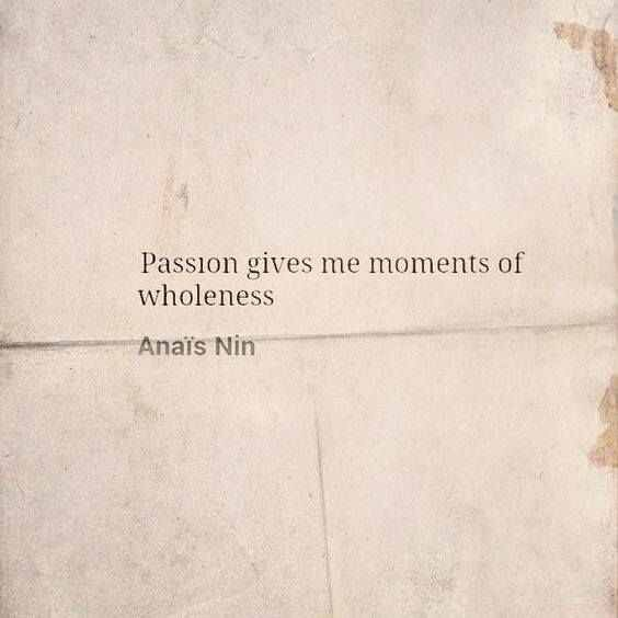 """Passion gives me moments of wholeness"" -Anais Nin"