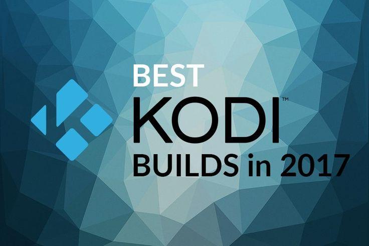 Best Kodi Builds in 2017 That Work Like a Charm
