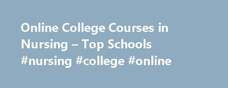 Online College Courses in Nursing – Top Schools #nursing #college #online http://connecticut.nef2.com/online-college-courses-in-nursing-top-schools-nursing-college-online/  # The Online Course Finder Available Online Courses Online Coursesby Subject Online Coursesby State University Nursing Courses Available Online Pursuing an online degree or certificate in nursing can open the doors to a number of jobs and in the field. Ranging from certificate to master s degrees, there are numerous…